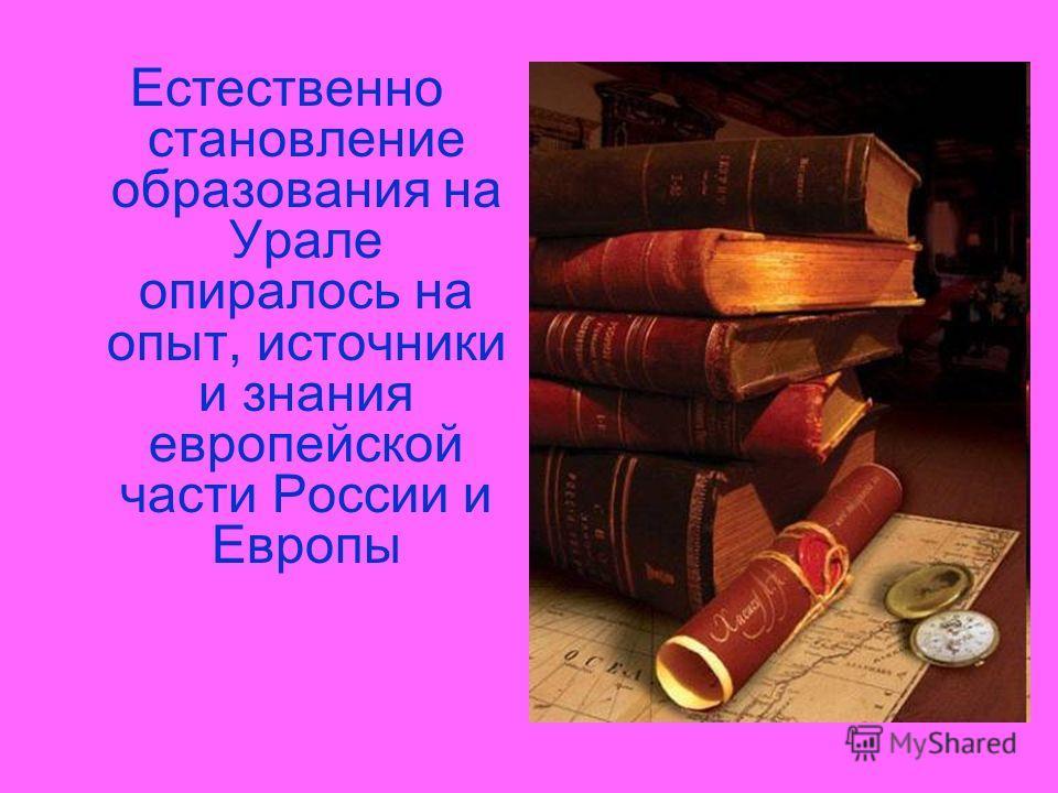 Естественно становление образования на Урале опиралось на опыт, источники и знания европейской части России и Европы