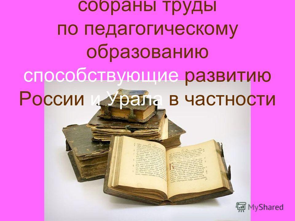 В ИИЦ - Научной библиотеке собраны труды по педагогическому образованию способствующие развитию России и Урала в частности