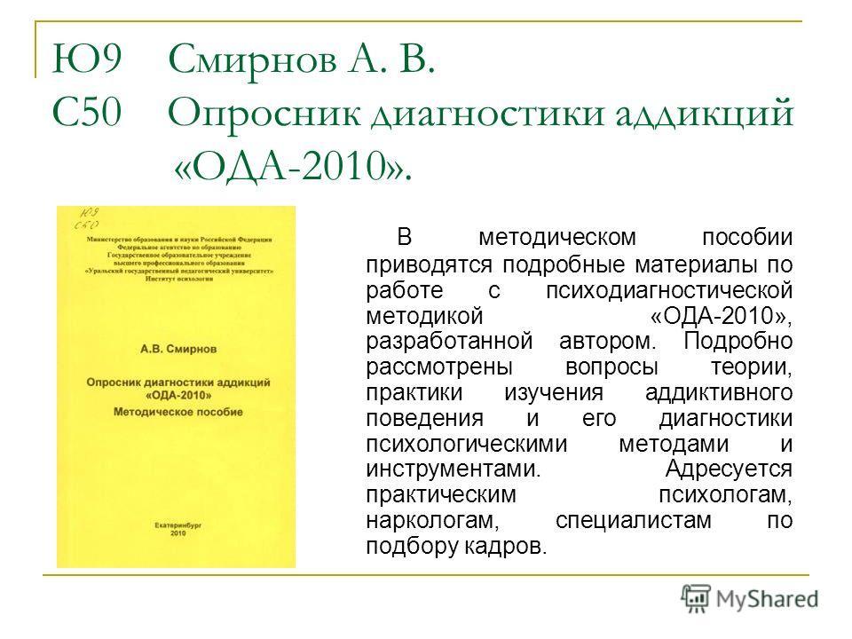 Ю9 Смирнов А. В. С50 Опросник диагностики аддикций «ОДА-2010». В методическом пособии приводятся подробные материалы по работе с психодиагностической методикой «ОДА-2010», разработанной автором. Подробно рассмотрены вопросы теории, практики изучения