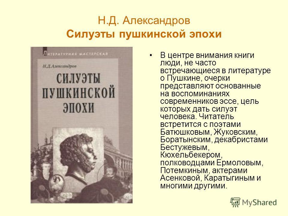 Н.Д. Александров Силуэты пушкинской эпохи В центре внимания книги люди, не часто встречающиеся в литературе о Пушкине, очерки представляют основанные на воспоминаниях современников эссе, цель которых дать силуэт человека. Читатель встретится с поэтам