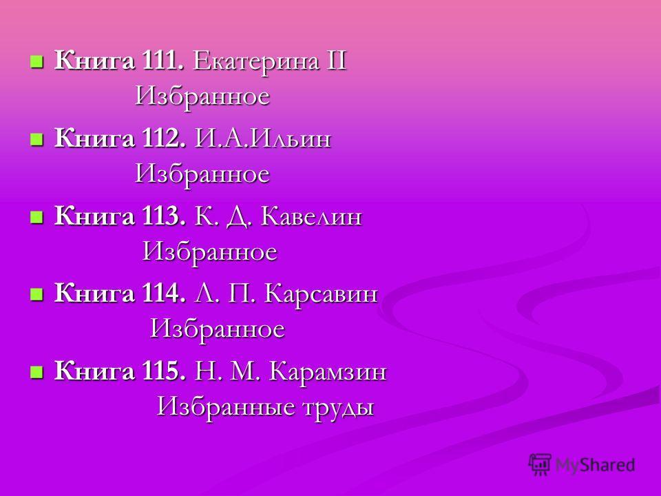 Книга 111. Екатерина II Избранное Книга 111. Екатерина II Избранное Книга 112. И.А.Ильин Избранное Книга 112. И.А.Ильин Избранное Книга 113. К. Д. Кавелин Избранное Книга 113. К. Д. Кавелин Избранное Книга 114. Л. П. Карсавин Избранное Книга 114. Л.