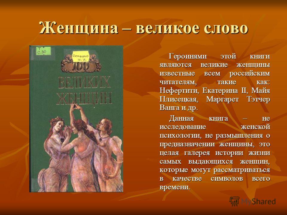 Женщина – великое слово Героинями этой книги являются великие женщины известные всем российским читателям, такие как: Нефертити, Екатерина II, Майя Плисецкая, Маргарет Тэтчер Ванга и др. Героинями этой книги являются великие женщины известные всем ро