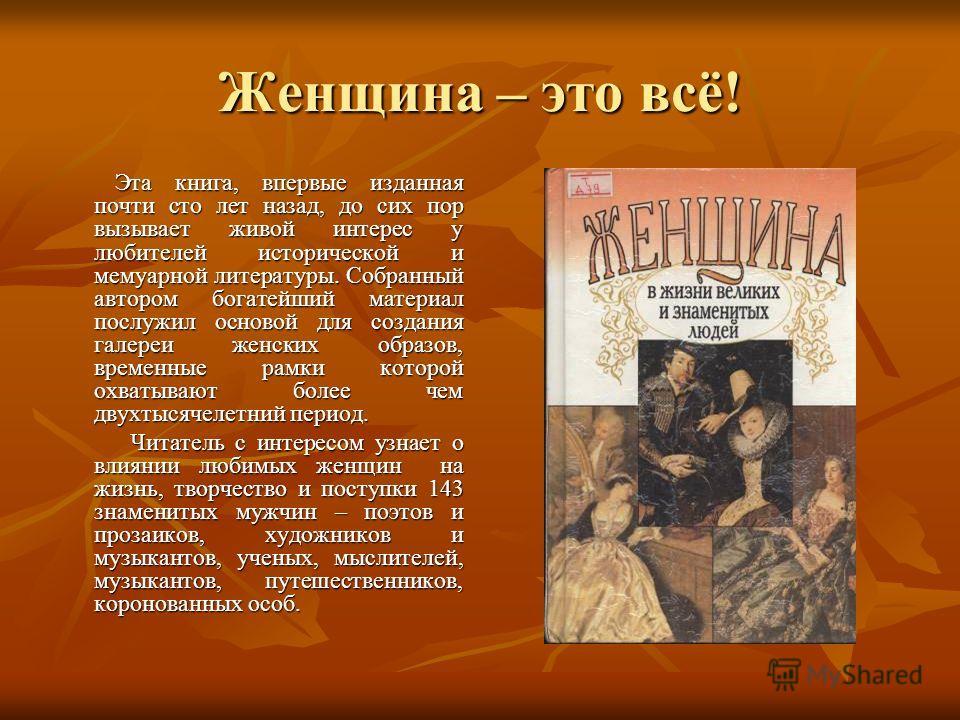 Женщина – это всё! Эта книга, впервые изданная почти сто лет назад, до сих пор вызывает живой интерес у любителей исторической и мемуарной литературы. Собранный автором богатейший материал послужил основой для создания галереи женских образов, времен