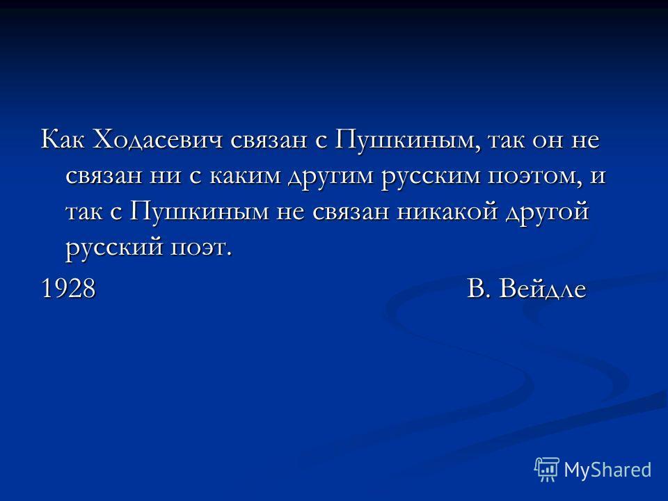 Как Ходасевич связан с Пушкиным, так он не связан ни с каким другим русским поэтом, и так с Пушкиным не связан никакой другой русский поэт. 1928 В. Вейдле