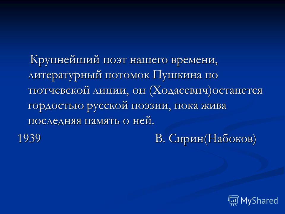 Крупнейший поэт нашего времени, литературный потомок Пушкина по тютчевской линии, он (Ходасевич)останется гордостью русской поэзии, пока жива последняя память о ней. Крупнейший поэт нашего времени, литературный потомок Пушкина по тютчевской линии, он