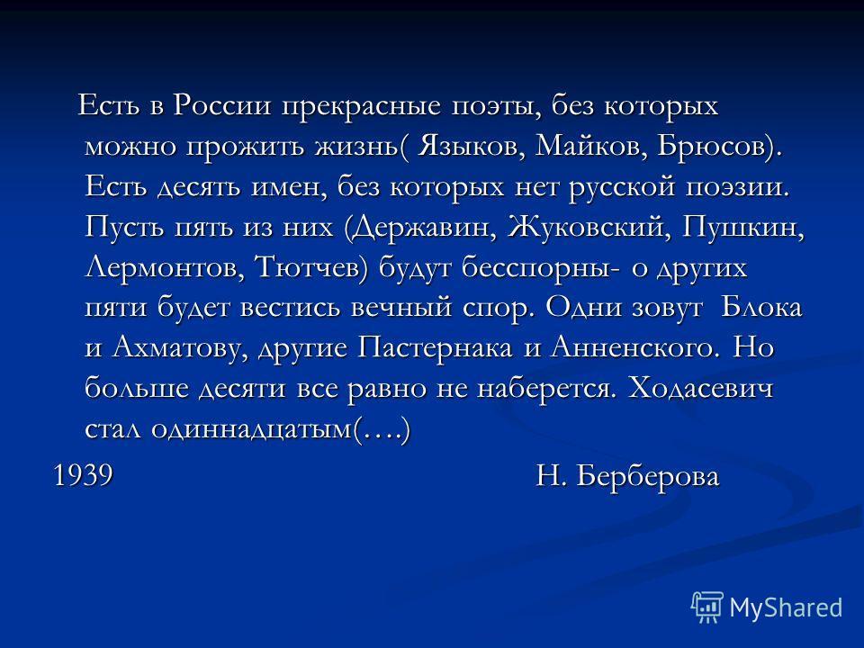 Есть в России прекрасные поэты, без которых можно прожить жизнь( Языков, Майков, Брюсов). Есть десять имен, без которых нет русской поэзии. Пусть пять из них (Державин, Жуковский, Пушкин, Лермонтов, Тютчев) будут бесспорны- о других пяти будет вестис