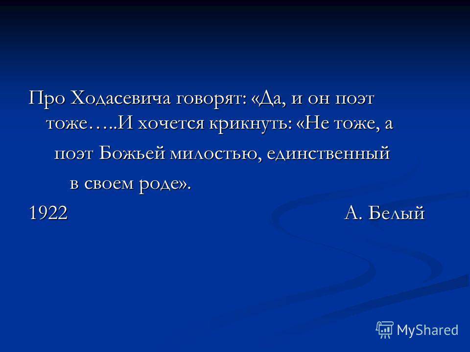 Про Ходасевича говорят: «Да, и он поэт тоже…..И хочется крикнуть: «Не тоже, а поэт Божьей милостью, единственный поэт Божьей милостью, единственный в своем роде». в своем роде». 1922 А. Белый