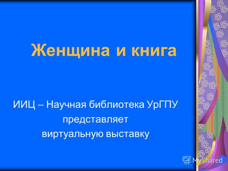 Женщина и книга ИИЦ – Научная библиотека УрГПУ представляет виртуальную выставку
