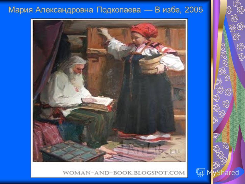 Мария Александровна Подкопаева В избе, 2005