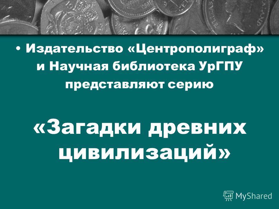 Издательство «Центрополиграф» и Научная библиотека УрГПУ представляют серию «Загадки древних цивилизаций»