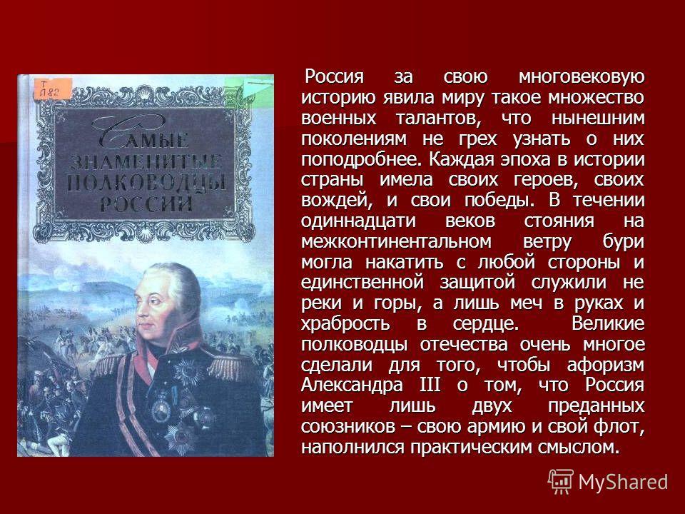 Россия за свою многовековую историю явила миру такое множество военных талантов, что нынешним поколениям не грех узнать о них поподробнее. Каждая эпоха в истории страны имела своих героев, своих вождей, и свои победы. В течении одиннадцати веков стоя