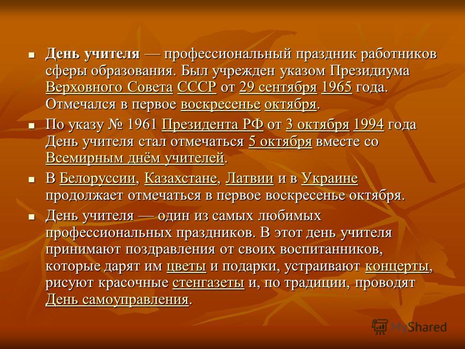 День учителя профессиональный праздник работников сферы образования. Был учрежден указом Президиума Верховного Совета СССР от 29 сентября 1965 года. Отмечался в первое воскресенье октября. День учителя профессиональный праздник работников сферы образ