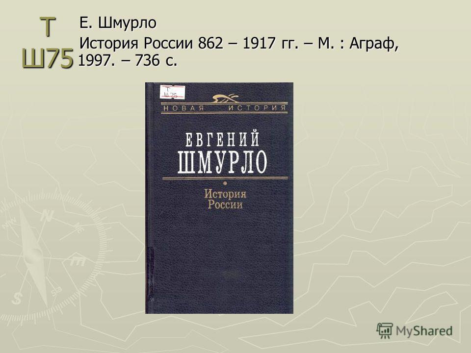 Т Ш75 Е. Шмурло История России 862 – 1917 гг. – М. : Аграф, 1997. – 736 с.