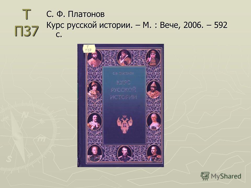 Т П37 С. Ф. Платонов Курс русской истории. – М. : Вече, 2006. – 592 с.
