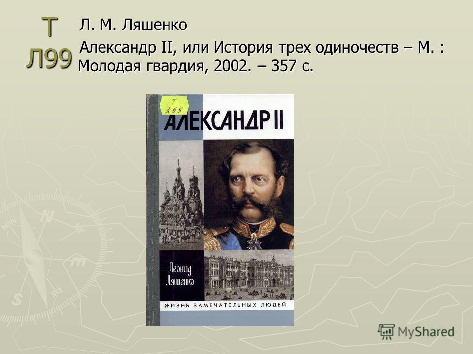 Т Л99 Л. М. Ляшенко Александр II, или История трех одиночеств – М. : Молодая гвардия, 2002. – 357 с.