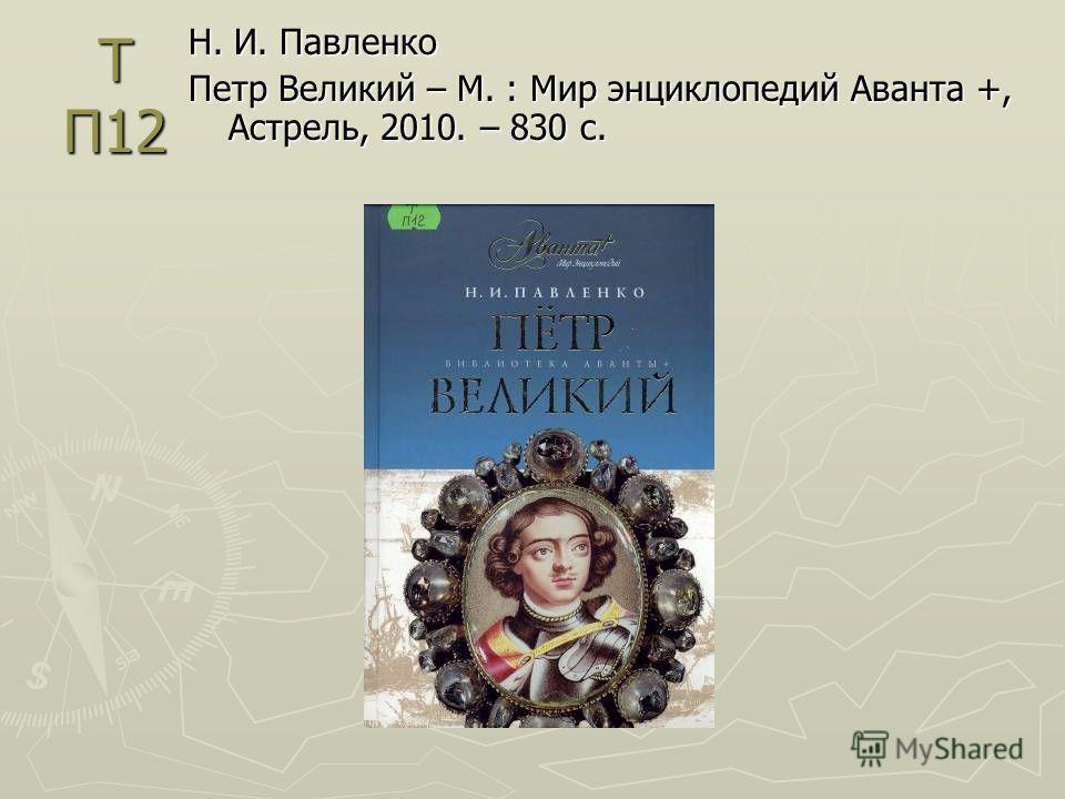 Т П12 Н. И. Павленко Петр Великий – М. : Мир энциклопедий Аванта +, Астрель, 2010. – 830 с.