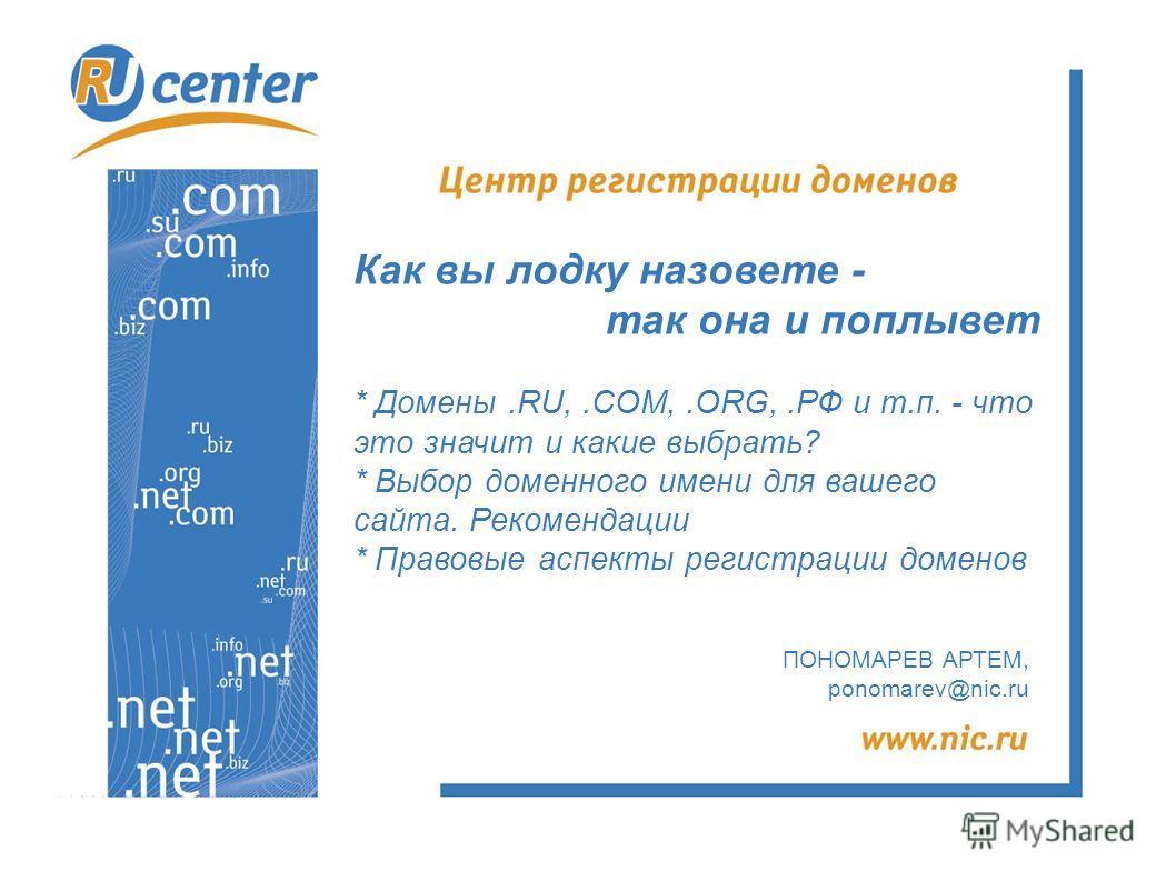 ПОНОМАРЕВ АРТЕМ, ponomarev@nic.ru Как вы лодку назовете - так она и поплывет * Домены.RU,.COM,.ORG,.РФ и т.п. - что это значит и какие выбрать? * Выбор доменного имени для вашего сайта. Рекомендации * Правовые аспекты регистрации доменов