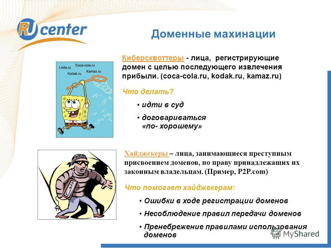 Доменные махинации Хайджекеры – лица, занимающиеся преступным присвоением доменов, по праву принадлежащих их законным владельцам. (Пример, P2P.com) Киберсквоттеры - лица, регистрирующие домен с целью последующего извлечения прибыли. (coca-cola.ru, ko