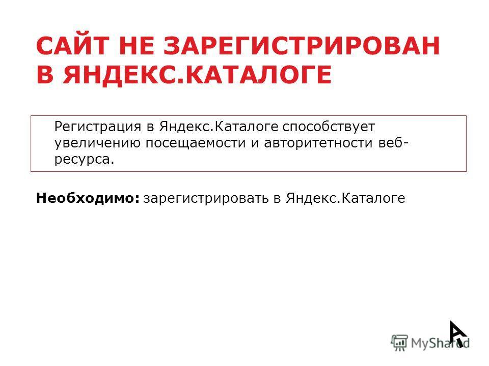САЙТ НЕ ЗАРЕГИСТРИРОВАН В ЯНДЕКС.КАТАЛОГЕ Регистрация в Яндекс.Каталоге способствует увеличению посещаемости и авторитетности веб- ресурса. Необходимо: зарегистрировать в Яндекс.Каталоге