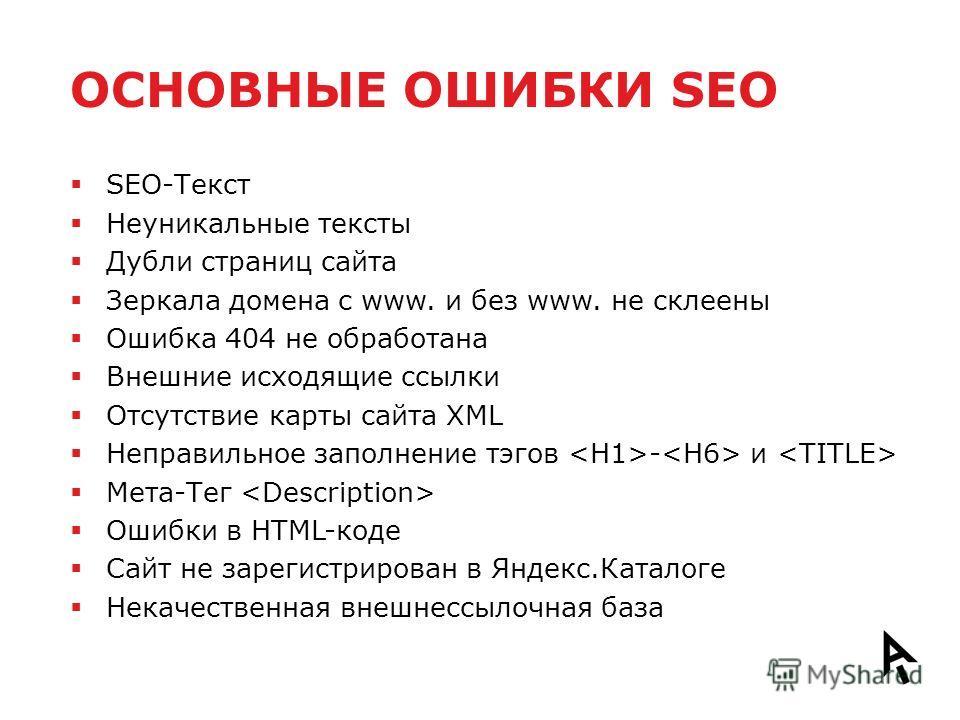 ОСНОВНЫЕ ОШИБКИ SEO SEO-Текст Неуникальные тексты Дубли страниц сайта Зеркала домена с www. и без www. не склеены Ошибка 404 не обработана Внешние исходящие ссылки Отсутствие карты сайта XML Неправильное заполнение тэгов - и Мета-Тег Ошибки в HTML-ко