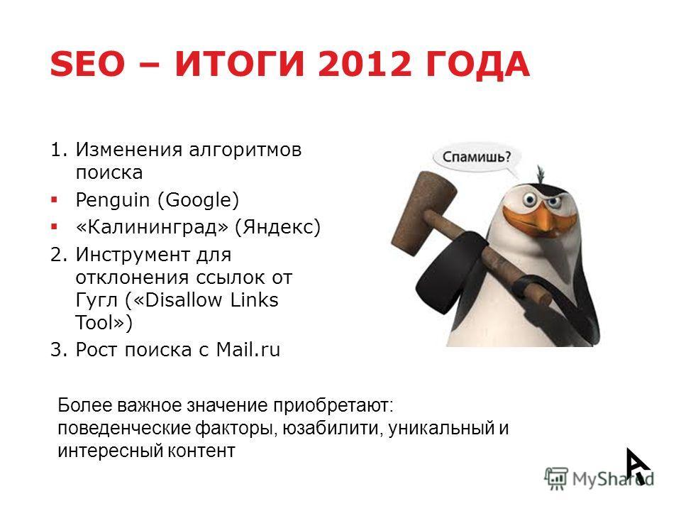 SEO – ИТОГИ 2012 ГОДА 1. Изменения алгоритмов поиска Penguin (Google) «Калининград» (Яндекс) 2. Инструмент для отклонения ссылок от Гугл («Disallow Links Tool») 3. Рост поиска с Mail.ru Более важное значение приобретают: поведенческие факторы, юзабил