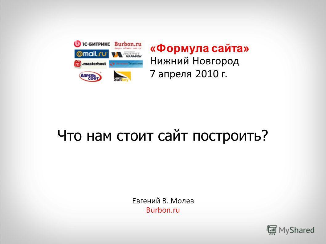 Что нам стоит сайт построить? Евгений В. Молев Burbon.ru «Формула сайта» Нижний Новгород 7 апреля 2010 г.