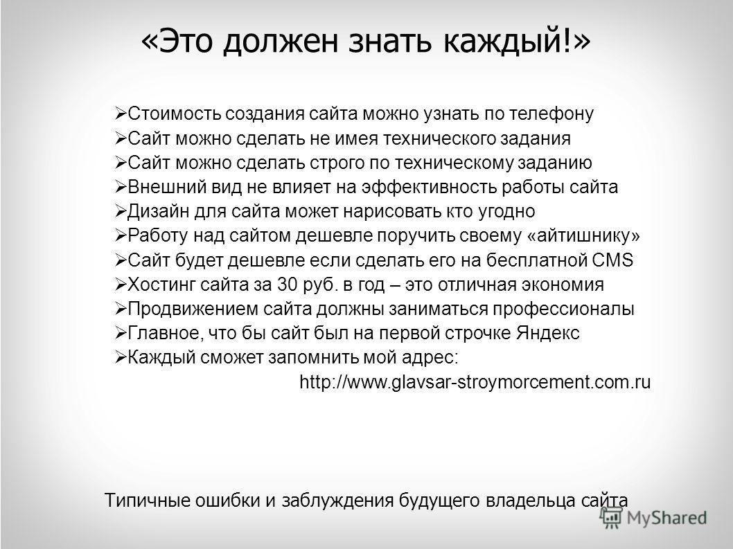 «Это должен знать каждый!» Типичные ошибки и заблуждения будущего владельца сайта Стоимость создания сайта можно узнать по телефону Сайт можно сделать не имея технического задания Сайт можно сделать строго по техническому заданию Внешний вид не влияе