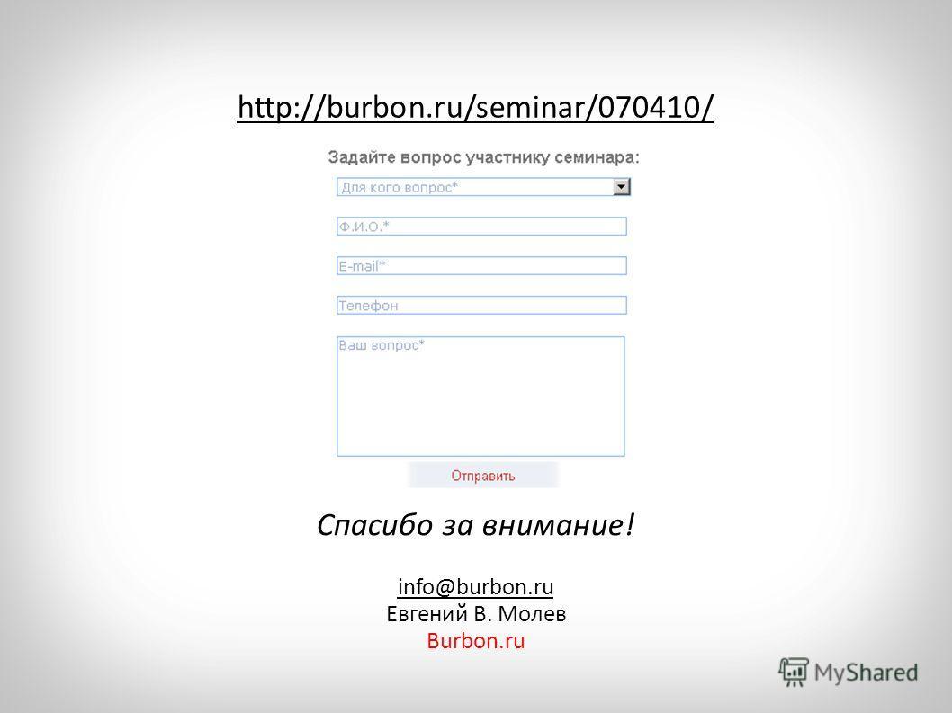 info@burbon.ru Евгений В. Молев Burbon.ru http://burbon.ru/seminar/070410/ Спасибо за внимание!