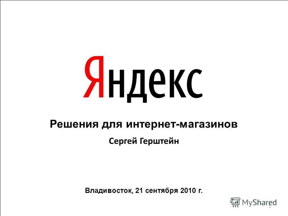 Решения для интернет-магазинов Сергей Герштейн Владивосток, 21 сентября 2010 г. 1