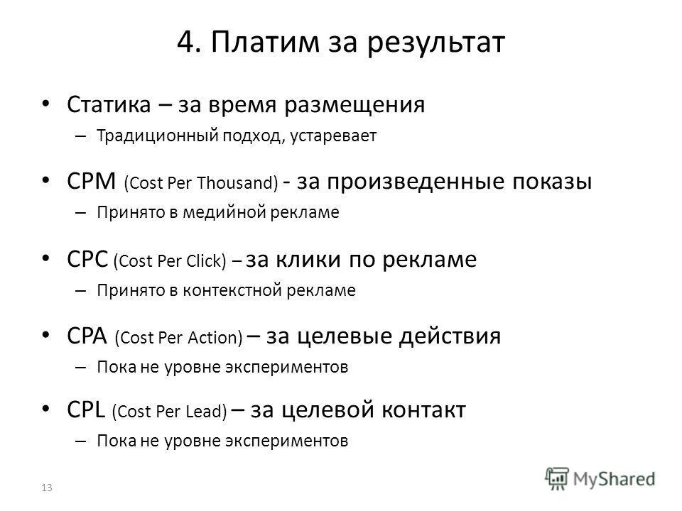 4. Платим за результат Статика – за время размещения – Традиционный подход, устаревает CPM (Cost Per Thousand) - за произведенные показы – Принято в медийной рекламе CPC (Cost Per Click) – за клики по рекламе – Принято в контекстной рекламе CPA (Cost