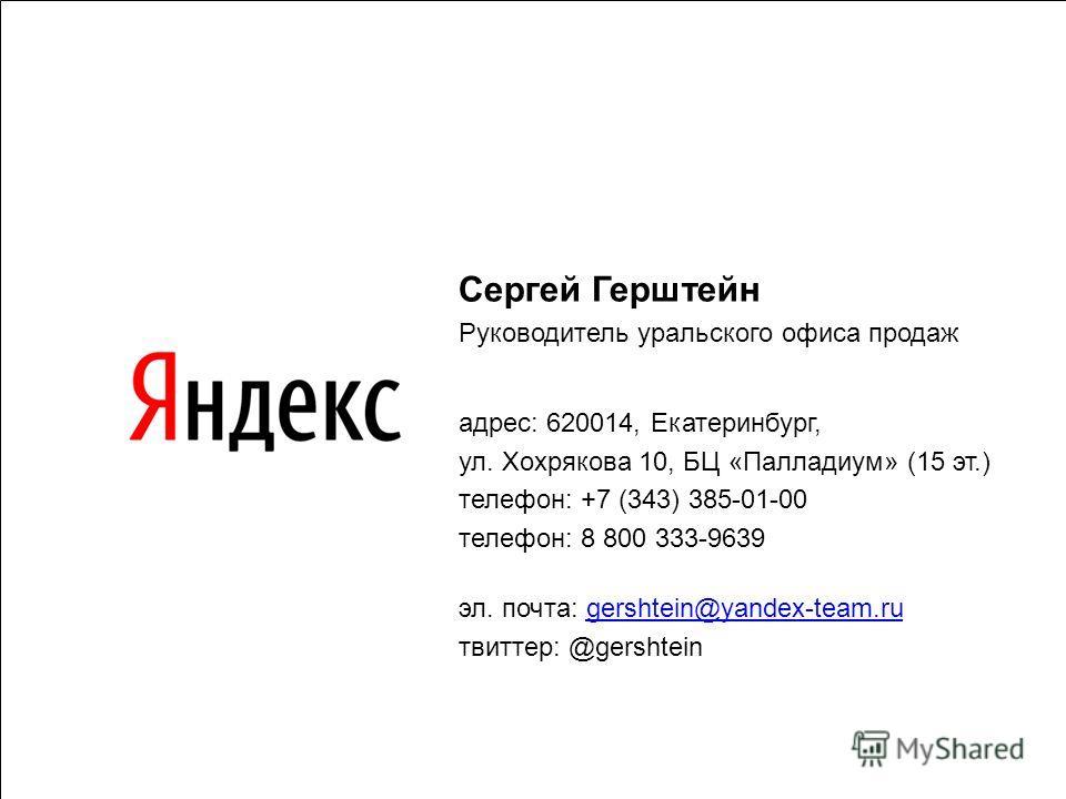 Сергей Герштейн Руководитель уральского офиса продаж адрес: 620014, Екатеринбург, ул. Хохрякова 10, БЦ «Палладиум» (15 эт.) телефон: +7 (343) 385-01-00 телефон: 8 800 333-9639 эл. почта: gershtein@yandex-team.rugershtein@yandex-team.ru твиттер: @gers