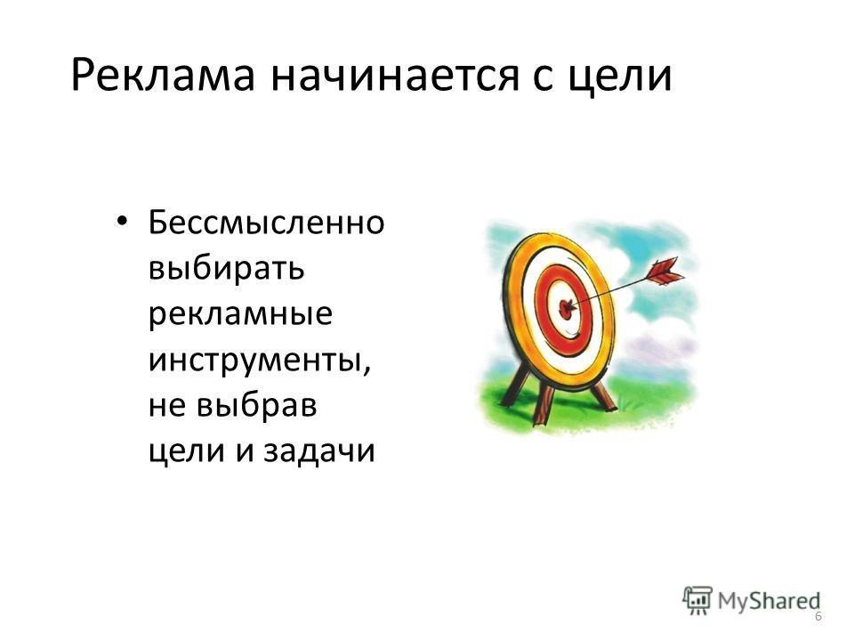 Реклама начинается с цели Бессмысленно выбирать рекламные инструменты, не выбрав цели и задачи 6