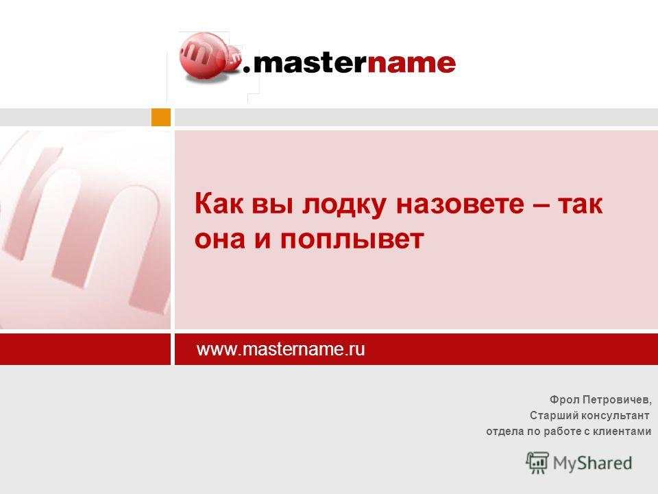 Фрол Петровичев, Старший консультант отдела по работе с клиентами www.mastername.ru Как вы лодку назовете – так она и поплывет