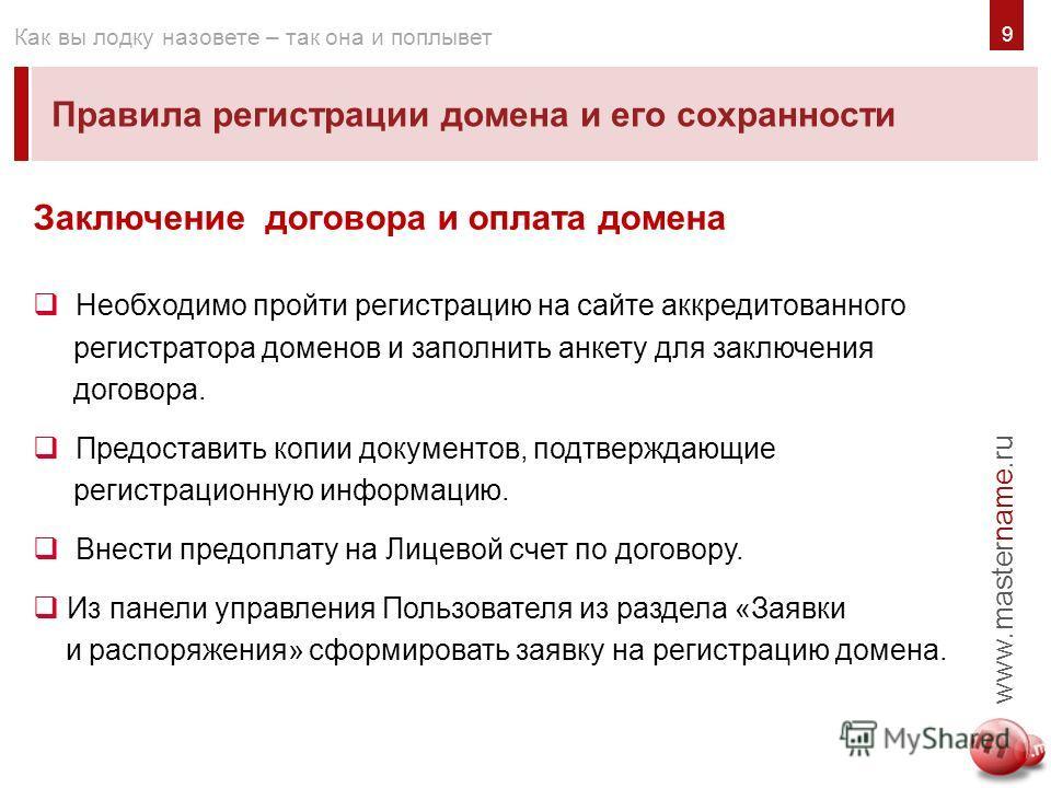 9 Правила регистрации домена и его сохранности www.mastername.ru Как вы лодку назовете – так она и поплывет Заключение договора и оплата домена Необходимо пройти регистрацию на сайте аккредитованного регистратора доменов и заполнить анкету для заключ
