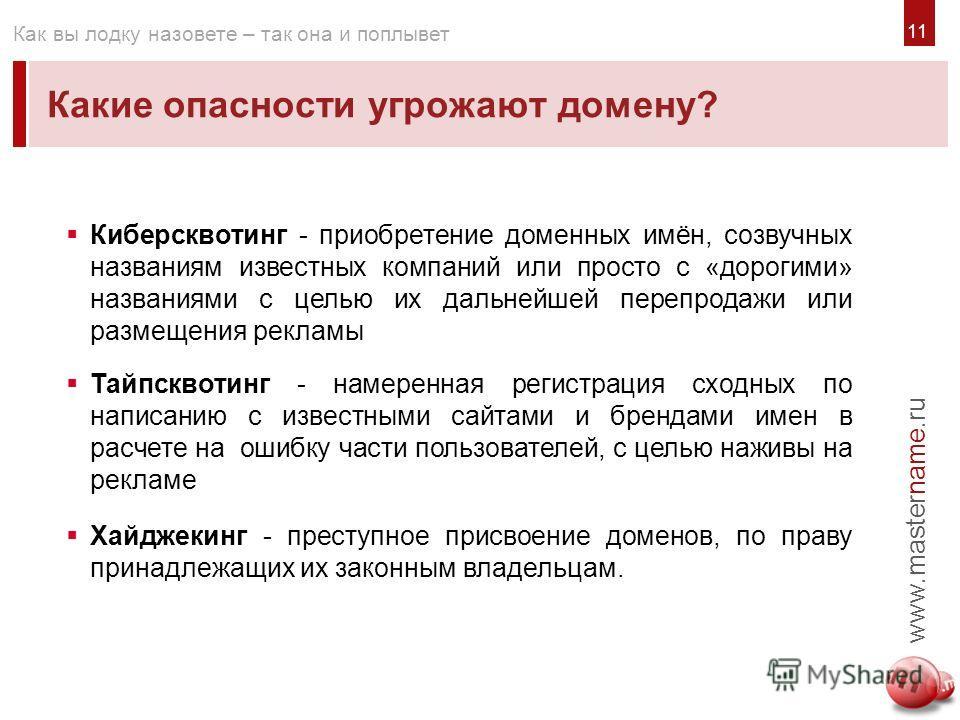 11 Какие опасности угрожают домену? www.mastername.ru Как вы лодку назовете – так она и поплывет Киберсквотинг - приобретение доменных имён, созвучных названиям известных компаний или просто с «дорогими» названиями с целью их дальнейшей перепродажи и