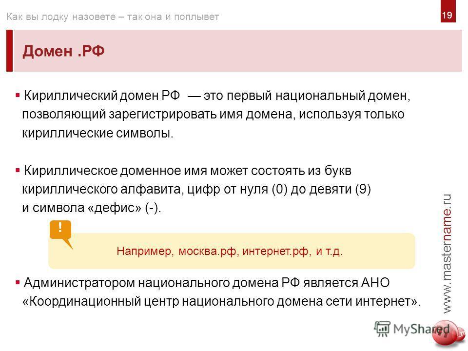 1919 Домен.РФ www.mastername.ru Как вы лодку назовете – так она и поплывет Кириллический домен РФ это первый национальный домен, позволяющий зарегистрировать имя домена, используя только кириллические символы. Кириллическое доменное имя может состоят