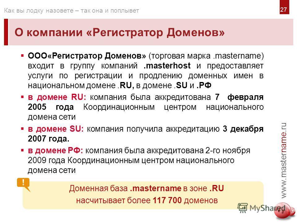 2727 О компании «Регистратор Доменов» www.mastername.ru Как вы лодку назовете – так она и поплывет ООО«Регистратор Доменов» (торговая марка.mastername) входит в группу компаний.masterhost и предоставляет услуги по регистрации и продлению доменных име