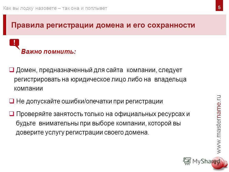 5 Правила регистрации домена и его сохранности www.mastername.ru Как вы лодку назовете – так она и поплывет Важно помнить: Домен, предназначенный для сайта компании, следует регистрировать на юридическое лицо либо на владельца компании Не допускайте