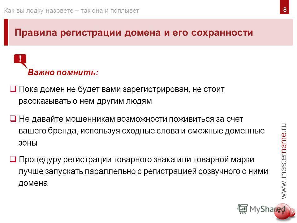 8 Правила регистрации домена и его сохранности www.mastername.ru Как вы лодку назовете – так она и поплывет Важно помнить: Пока домен не будет вами зарегистрирован, не стоит рассказывать о нем другим людям Не давайте мошенникам возможности поживиться