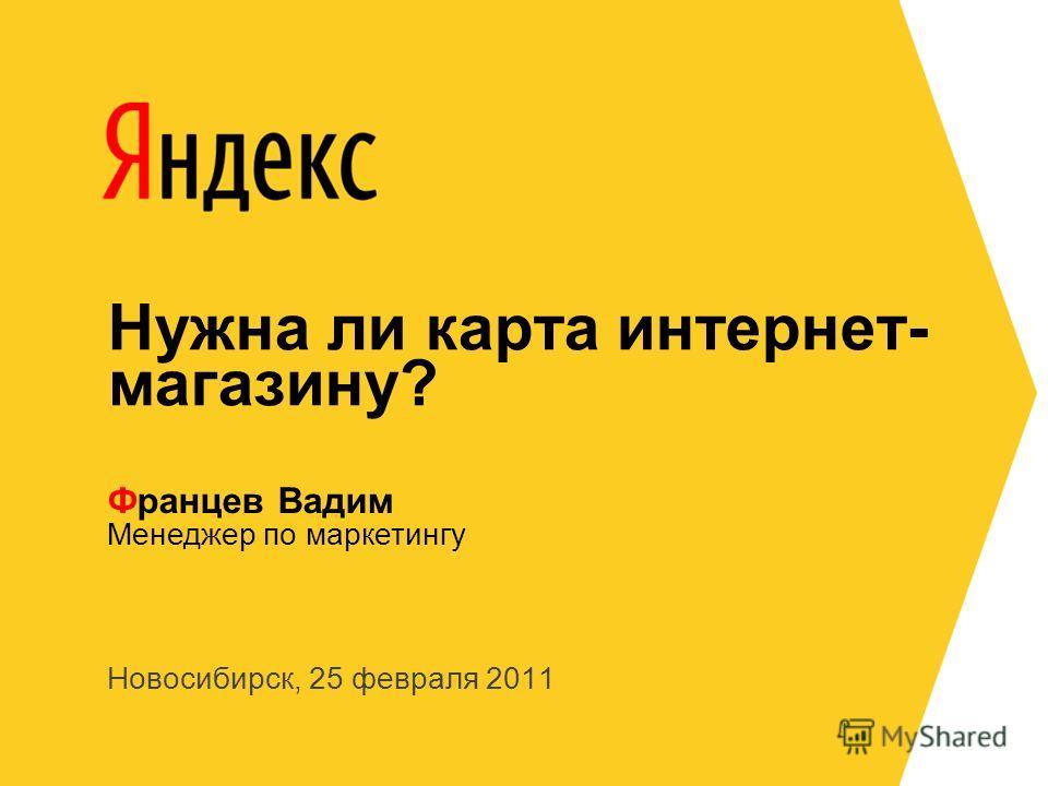Новосибирск, 25 февраля 2011 Менеджер по маркетингу Францев Вадим Нужна ли карта интернет- магазину?