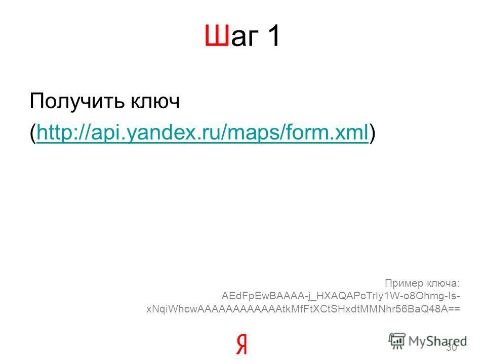 Шаг 1 Получить ключ (http://api.yandex.ru/maps/form.xml)http://api.yandex.ru/maps/form.xml Пример ключа: AEdFpEwBAAAA-j_HXAQAPcTrly1W-o8Ohmg-Is- xNqiWhcwAAAAAAAAAAAAtkMfFtXCtSHxdtMMNhr56BaQ48A== 30