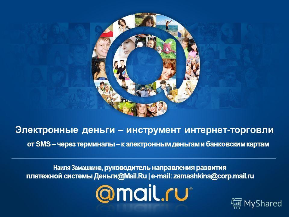 Наиля Замашкина, руководитель направления развития платежной системы Деньги@Mail.Ru | e-mail: zamashkina@corp.mail.ru от SMS – через терминалы – к электронным деньгам и банковским картам Электронные деньги – инструмент интернет-торговли