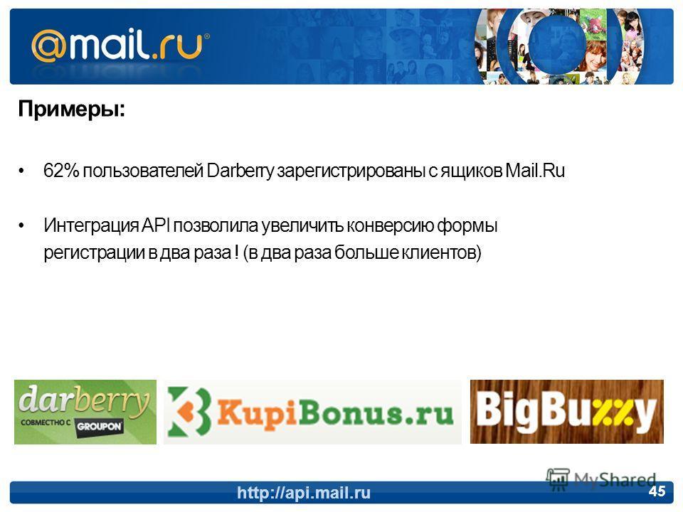 Примеры: 62% пользователей Darberry зарегистрированы с ящиков Mail.Ru Интеграция API позволила увеличить конверсию формы регистрации в два раза ! (в два раза больше клиентов) http://api.mail.ru 45