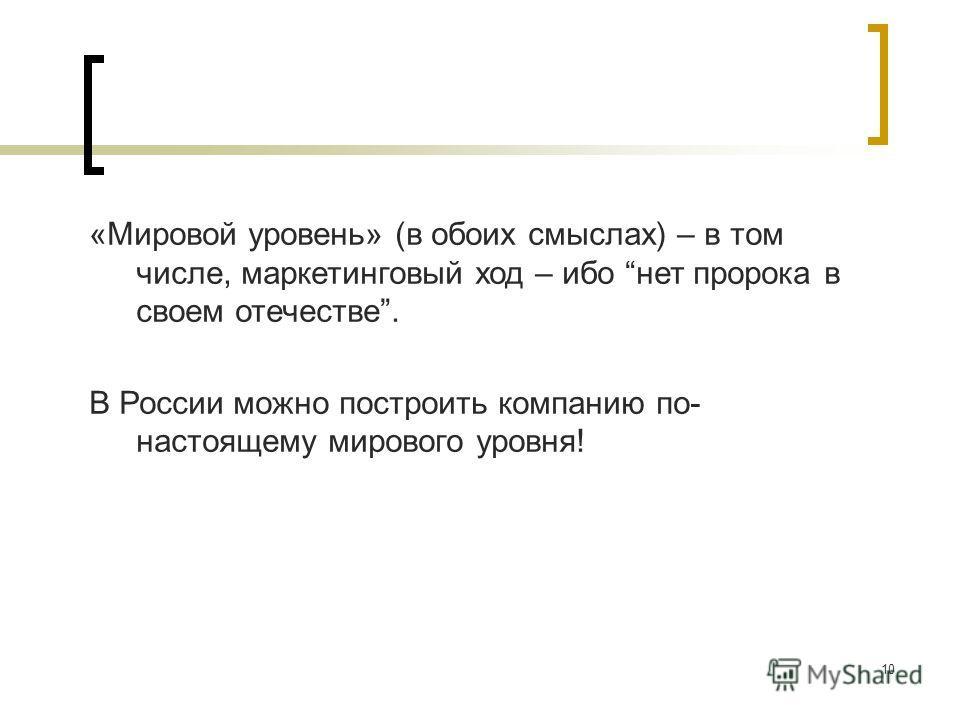10 «Мировой уровень» (в обоих смыслах) – в том числе, маркетинговый ход – ибо нет пророка в своем отечестве. В России можно построить компанию по- настоящему мирового уровня!