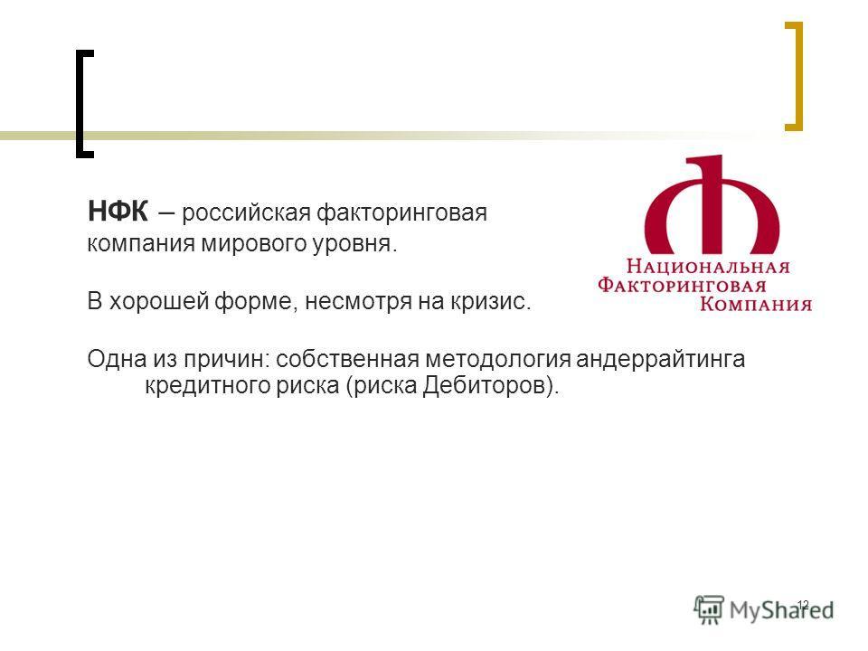 12 НФК – российская факторинговая компания мирового уровня. В хорошей форме, несмотря на кризис. Одна из причин: собственная методология андеррайтинга кредитного риска (риска Дебиторов).