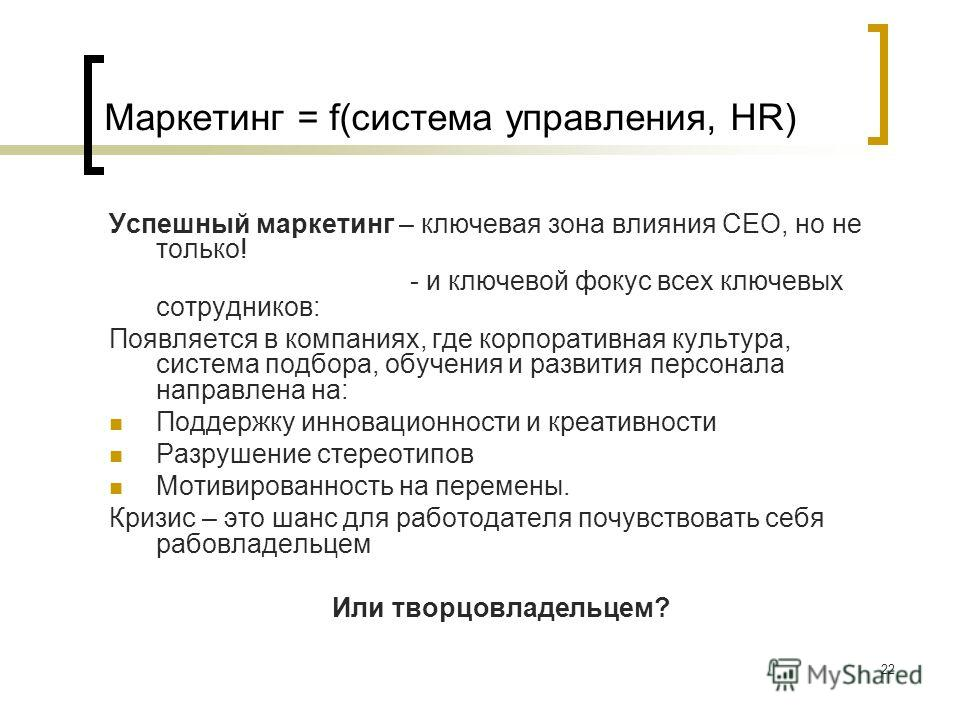 22 Маркетинг = f(система управления, HR) Успешный маркетинг – ключевая зона влияния СЕО, но не только! - и ключевой фокус всех ключевых сотрудников: Появляется в компаниях, где корпоративная культура, система подбора, обучения и развития персонала на