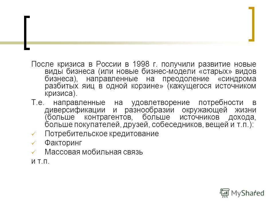 4 После кризиса в России в 1998 г. получили развитие новые виды бизнеса (или новые бизнес-модели «старых» видов бизнеса), направленные на преодоление «синдрома разбитых яиц в одной корзине» (кажущегося источником кризиса). Т.е. направленные на удовле