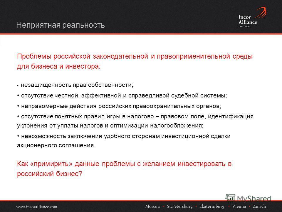 Неприятная реальность Проблемы российской законодательной и правоприменительной среды для бизнеса и инвестора: незащищенность прав собственности; отсутствие честной, эффективной и справедливой судебной системы; неправомерные действия российских право