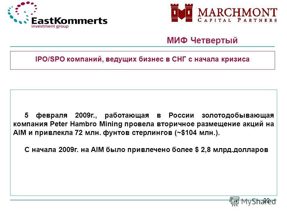 22 МИФ Четвертый МИФ: IPO/SPO компаний, ведущих бизнес в СНГ с начала кризиса 5 февраля 2009г., работающая в России золотодобывающая компания Peter Hambro Mining провела вторичное размещение акций на AIM и привлекла 72 млн. фунтов стерлингов (~$104 м