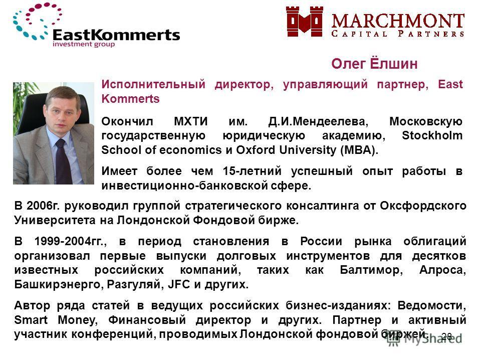 28 Исполнительный директор, управляющий партнер, East Kommerts Окончил МХТИ им. Д.И.Мендеелева, Московскую государственную юридическую академию, Stockholm School of economics и Oxford University (MBA). Имеет более чем 15-летний успешный опыт работы в